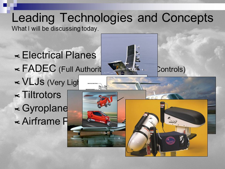 Electrical Planes FADEC (Full Authority Digital Engine Controls) VLJs (Very Light Jets) Tiltrotors Gyroplanes Airframe Parachutes Leading Technologies and Concepts What I will be discussing today.