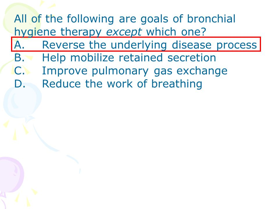 All of the following are goals of bronchial hygiene therapy except which one? A. Reverse the underlying disease process B. Help mobilize retained secr