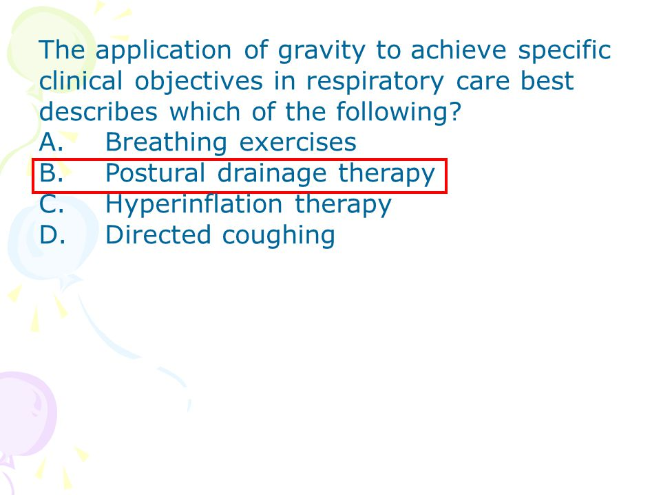 The application of gravity to achieve specific clinical objectives in respiratory care best describes which of the following? A. Breathing exercises B