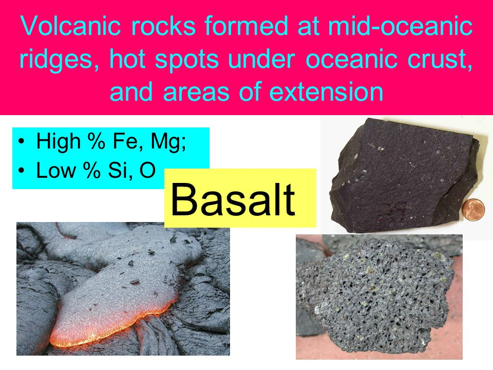 Volcanic rocks formed at mid-oceanic ridges, hot spots under oceanic crust, and areas of extension High % Fe, Mg; Low % Si, O Basalt