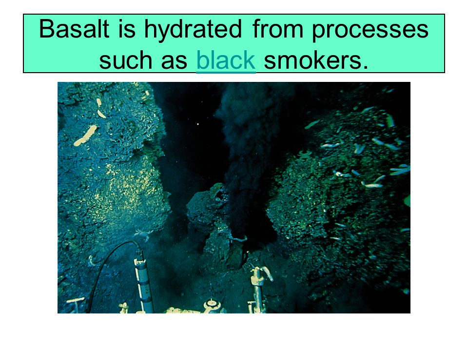 Basalt is hydrated from processes such as black smokers.black