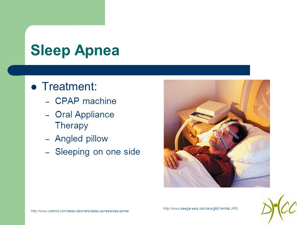 Sleep Apnea Treatment: – CPAP machine – Oral Appliance Therapy – Angled pillow – Sleeping on one side http://www.beagle-ears.com/lars/gifs/Ventilat.JPG http://www.webmd.com/sleep-disorders/sleep-apnea/sleep-apnea