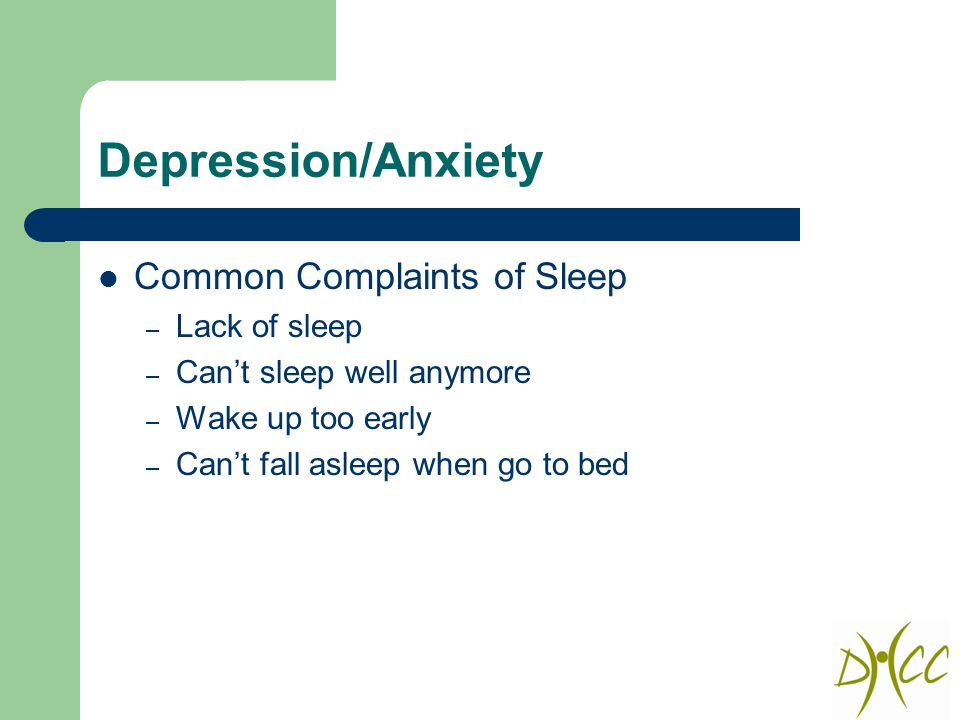 Depression/Anxiety Common Complaints of Sleep – Lack of sleep – Can't sleep well anymore – Wake up too early – Can't fall asleep when go to bed