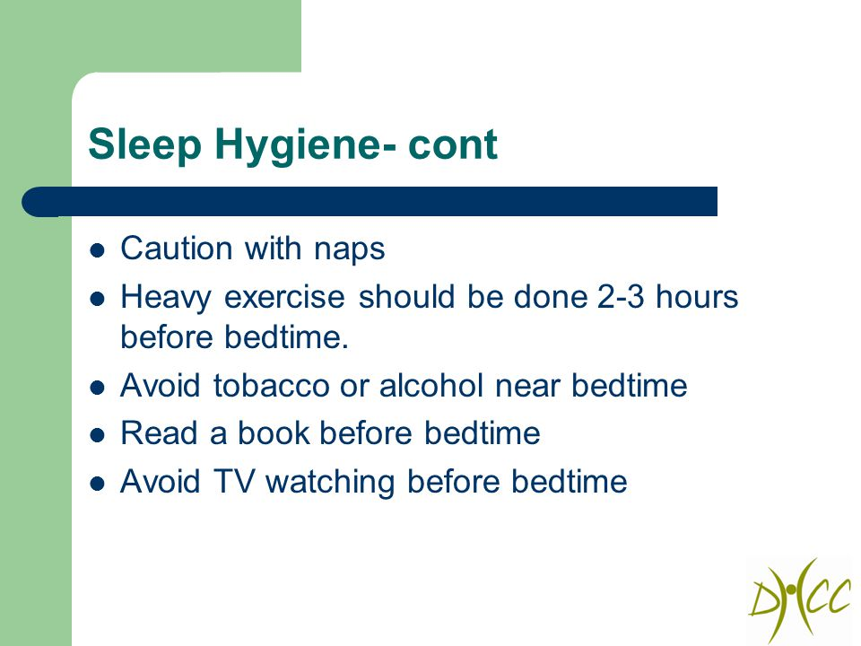 Sleep Hygiene- cont Caution with naps Heavy exercise should be done 2-3 hours before bedtime.