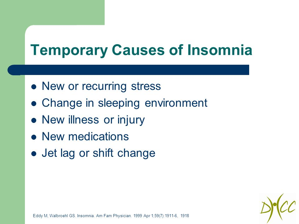 Temporary Causes of Insomnia New or recurring stress Change in sleeping environment New illness or injury New medications Jet lag or shift change Eddy M, Walbroehl GS.