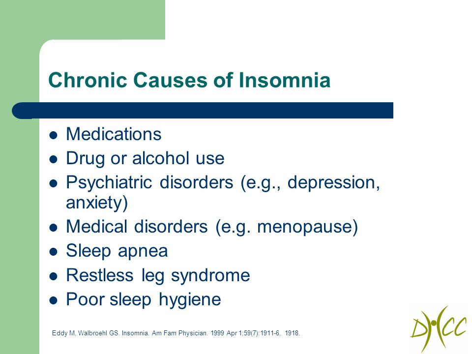 Chronic Causes of Insomnia Medications Drug or alcohol use Psychiatric disorders (e.g., depression, anxiety) Medical disorders (e.g.