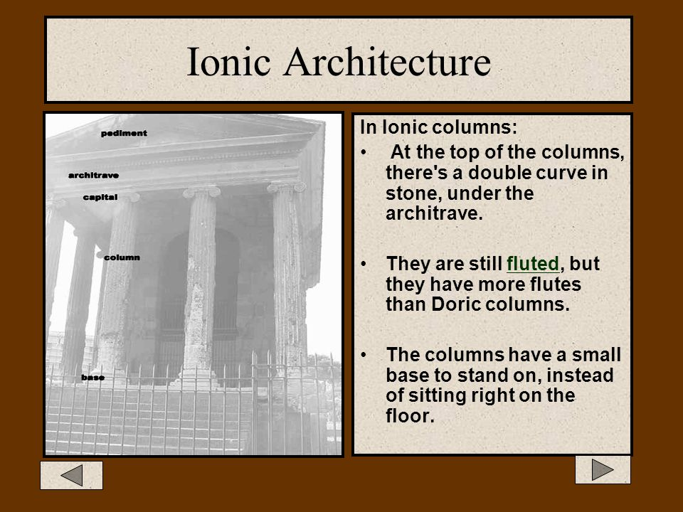 Ionic Architecture The Ionic style is thinner and more elegant. The capital is decorated with a scroll-like design (a volute). This style was found in