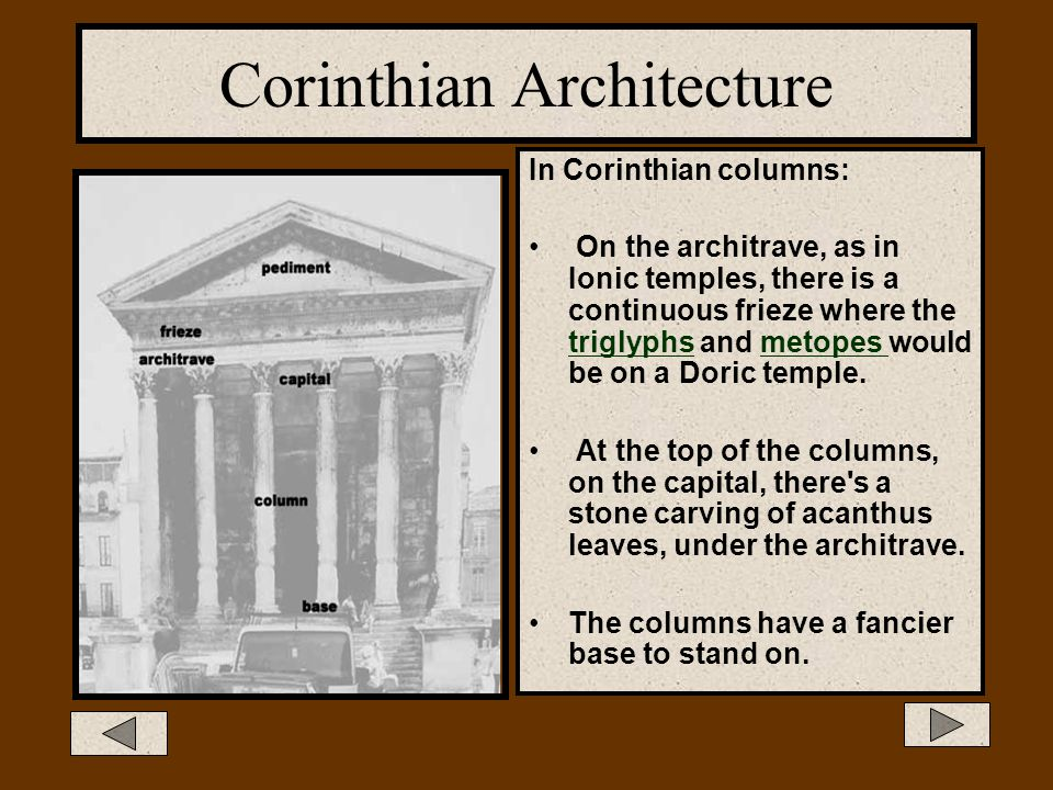 Corinthian Architecture The Corinthian style is seldom used in the Greek world, but often seen on Roman temples. The capital is very elaborate and dec