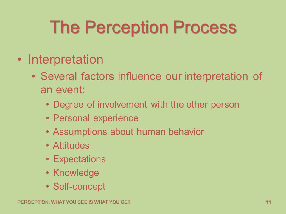 11 PERCEPTION: WHAT YOU SEE IS WHAT YOU GET The Perception Process Interpretation Several factors influence our interpretation of an event: Degree of involvement with the other person Personal experience Assumptions about human behavior Attitudes Expectations Knowledge Self-concept