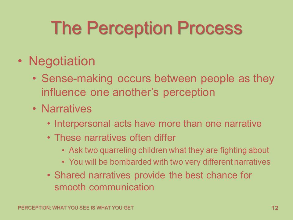 12 PERCEPTION: WHAT YOU SEE IS WHAT YOU GET The Perception Process Negotiation Sense-making occurs between people as they influence one another's perception Narratives Interpersonal acts have more than one narrative These narratives often differ Ask two quarreling children what they are fighting about You will be bombarded with two very different narratives Shared narratives provide the best chance for smooth communication