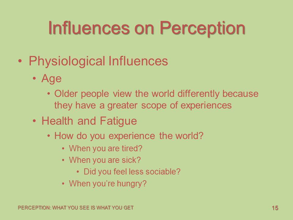 15 PERCEPTION: WHAT YOU SEE IS WHAT YOU GET Influences on Perception Physiological Influences Age Older people view the world differently because they
