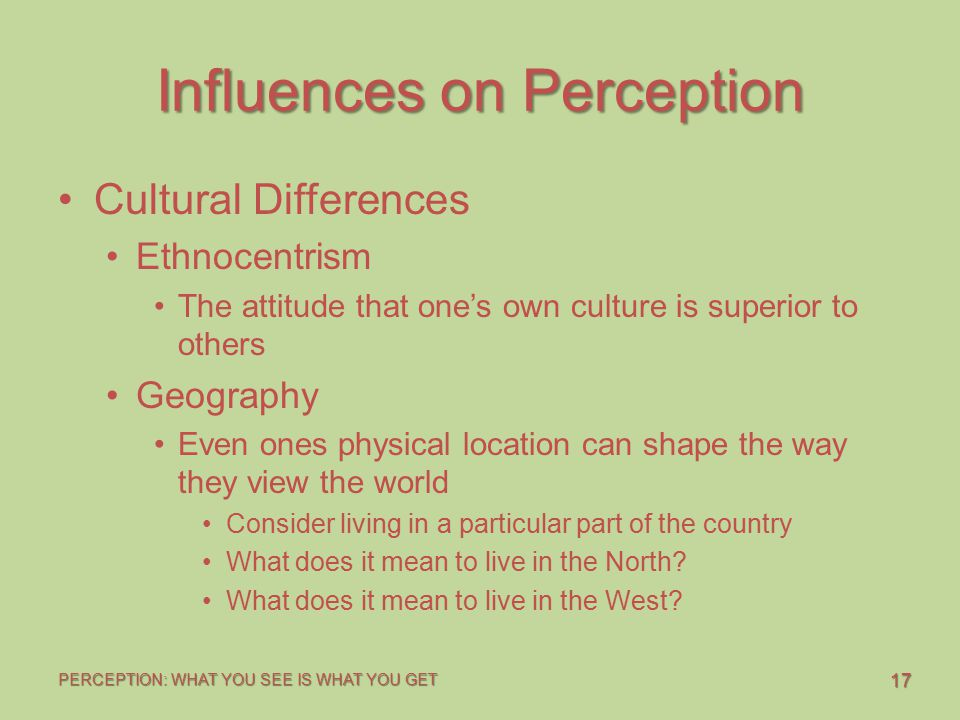 17 PERCEPTION: WHAT YOU SEE IS WHAT YOU GET Influences on Perception Cultural Differences Ethnocentrism The attitude that one's own culture is superio