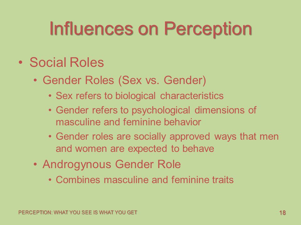 18 PERCEPTION: WHAT YOU SEE IS WHAT YOU GET Influences on Perception Social Roles Gender Roles (Sex vs. Gender) Sex refers to biological characteristi