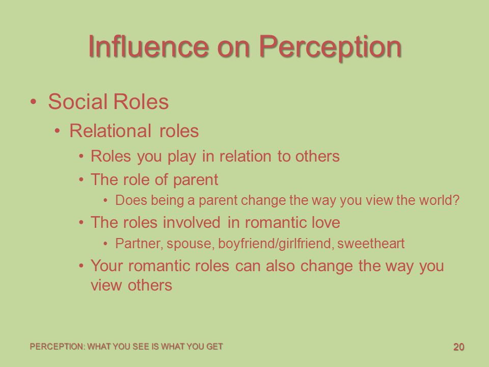 20 PERCEPTION: WHAT YOU SEE IS WHAT YOU GET Influence on Perception Social Roles Relational roles Roles you play in relation to others The role of parent Does being a parent change the way you view the world.