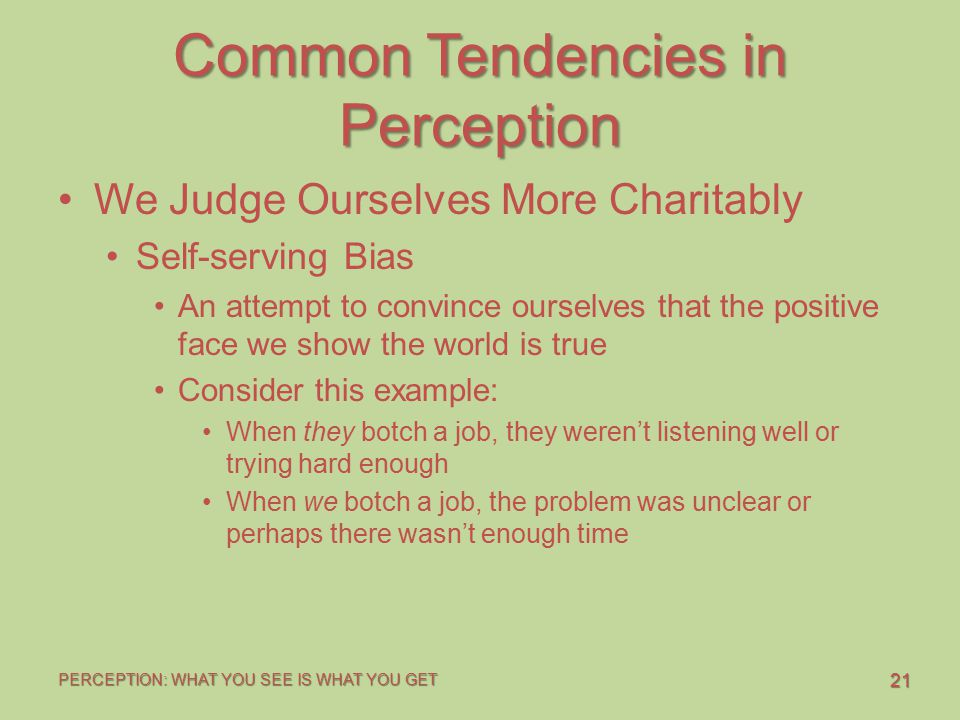 21 PERCEPTION: WHAT YOU SEE IS WHAT YOU GET Common Tendencies in Perception We Judge Ourselves More Charitably Self-serving Bias An attempt to convinc