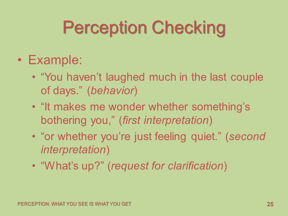 """25 PERCEPTION: WHAT YOU SEE IS WHAT YOU GET Perception Checking Example: """"You haven't laughed much in the last couple of days."""" (behavior) """"It makes m"""
