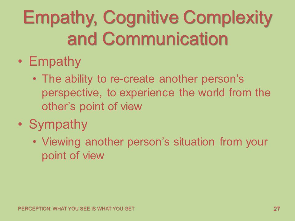 27 PERCEPTION: WHAT YOU SEE IS WHAT YOU GET Empathy, Cognitive Complexity and Communication Empathy The ability to re-create another person's perspective, to experience the world from the other's point of view Sympathy Viewing another person's situation from your point of view