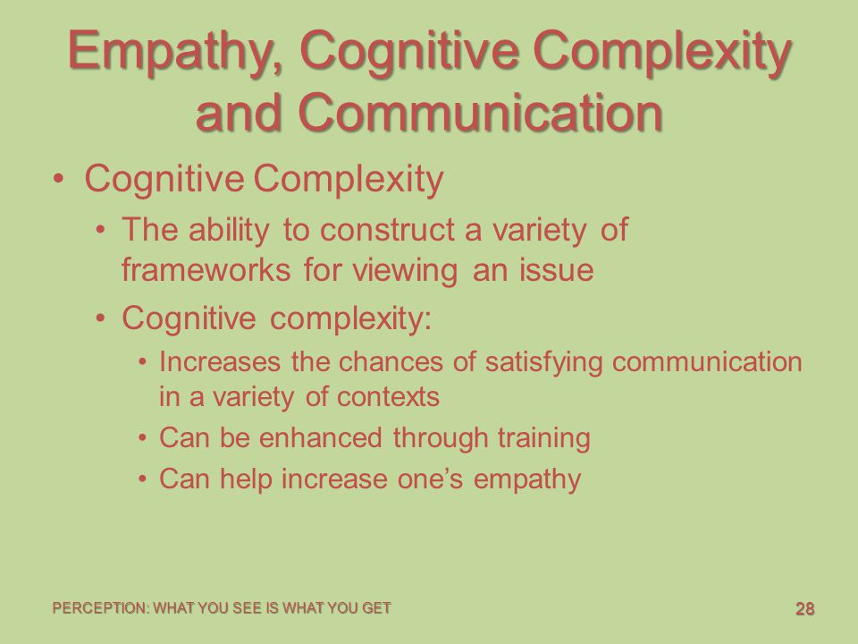 28 PERCEPTION: WHAT YOU SEE IS WHAT YOU GET Empathy, Cognitive Complexity and Communication Cognitive Complexity The ability to construct a variety of frameworks for viewing an issue Cognitive complexity: Increases the chances of satisfying communication in a variety of contexts Can be enhanced through training Can help increase one's empathy