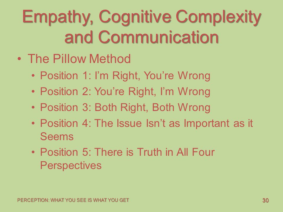 30 PERCEPTION: WHAT YOU SEE IS WHAT YOU GET Empathy, Cognitive Complexity and Communication The Pillow Method Position 1: I'm Right, You're Wrong Posi