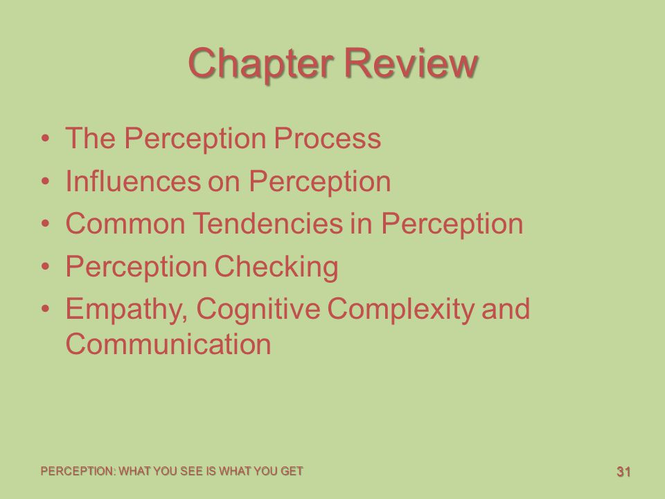 31 PERCEPTION: WHAT YOU SEE IS WHAT YOU GET Chapter Review The Perception Process Influences on Perception Common Tendencies in Perception Perception