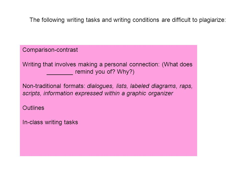 The following writing tasks and writing conditions are difficult to plagiarize: Comparison-contrast Writing that involves making a personal connection: (What does ________ remind you of.
