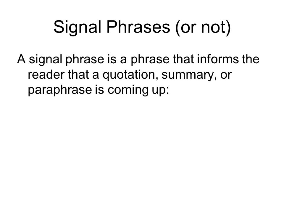 Signal Phrases (or not) A signal phrase is a phrase that informs the reader that a quotation, summary, or paraphrase is coming up: