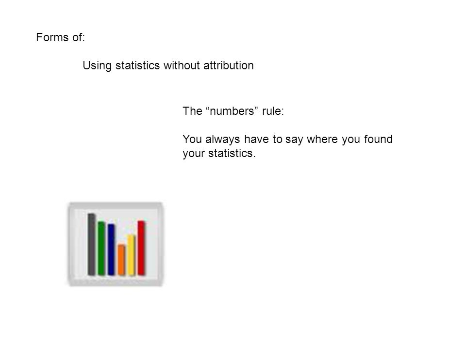 Forms of: Using statistics without attribution The numbers rule: You always have to say where you found your statistics.