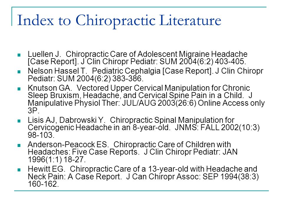 Index to Chiropractic Literature Luellen J. Chiropractic Care of Adolescent Migraine Headache [Case Report]. J Clin Chiropr Pediatr: SUM 2004(6:2) 403