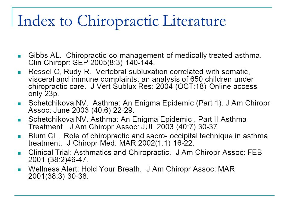 Index to Chiropractic Literature Gibbs AL. Chiropractic co-management of medically treated asthma. Clin Chiropr: SEP 2005(8:3) 140-144. Ressel O, Rudy