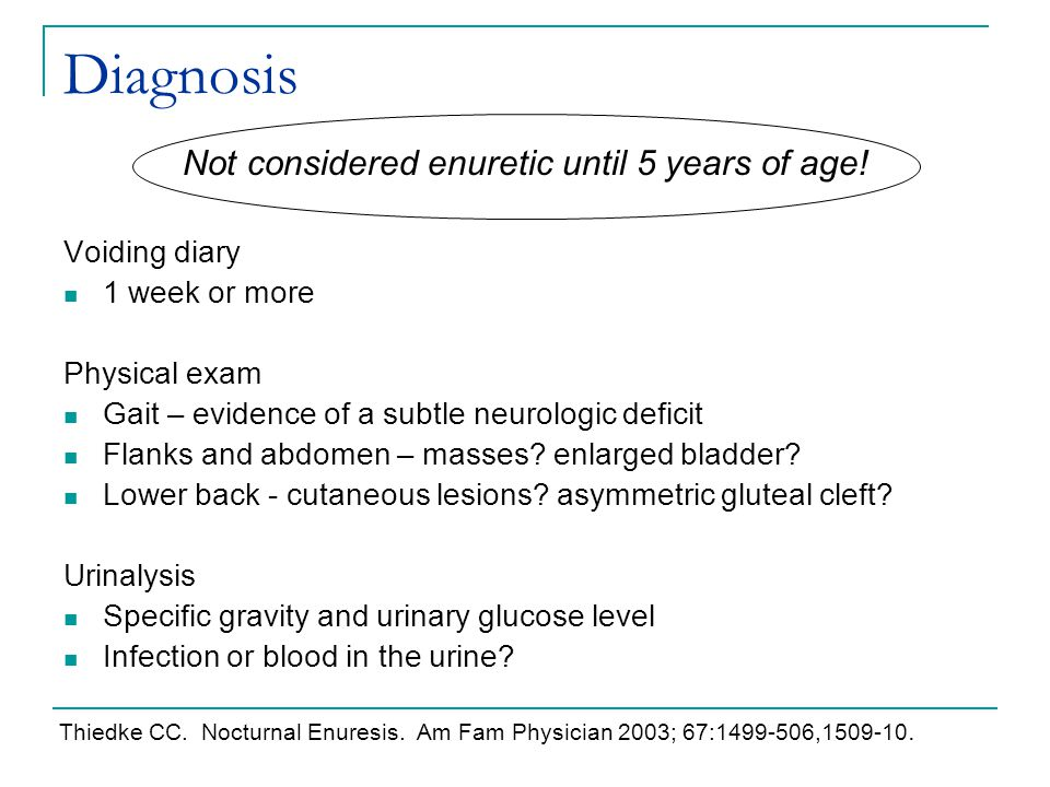Diagnosis Not considered enuretic until 5 years of age! Voiding diary 1 week or more Physical exam Gait – evidence of a subtle neurologic deficit Flan