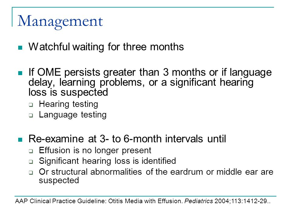 Management Watchful waiting for three months If OME persists greater than 3 months or if language delay, learning problems, or a significant hearing l