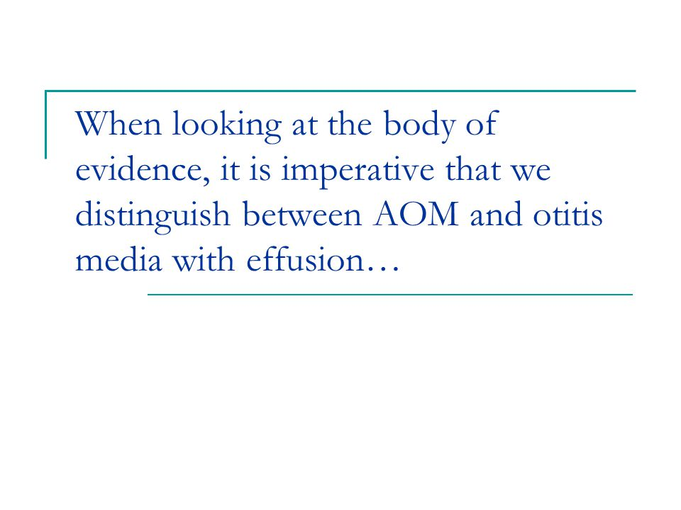 When looking at the body of evidence, it is imperative that we distinguish between AOM and otitis media with effusion…