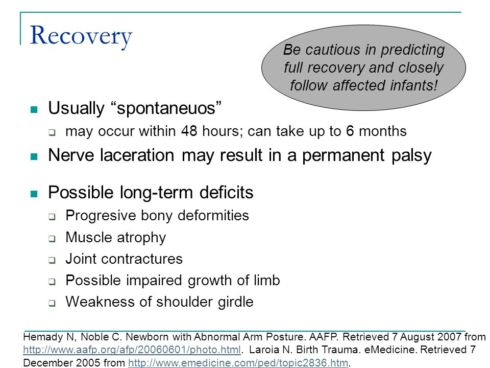 "Recovery Usually ""spontaneuos""  may occur within 48 hours; can take up to 6 months Nerve laceration may result in a permanent palsy Possible long-ter"