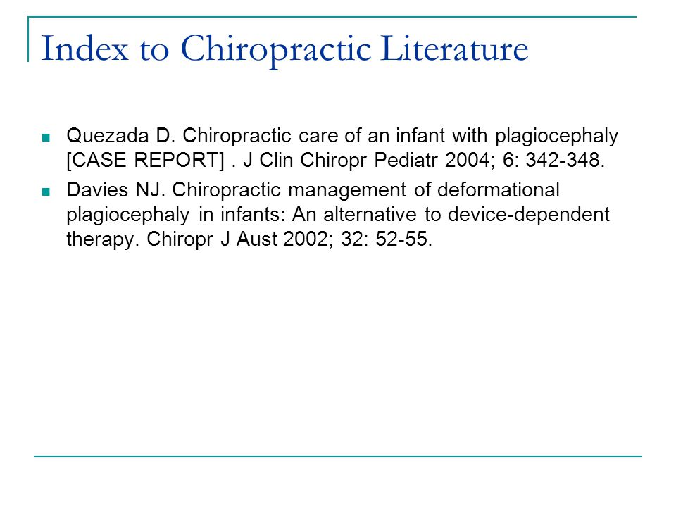 Index to Chiropractic Literature Quezada D. Chiropractic care of an infant with plagiocephaly [CASE REPORT]. J Clin Chiropr Pediatr 2004; 6: 342-348.