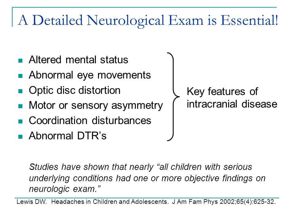 A Detailed Neurological Exam is Essential! Altered mental status Abnormal eye movements Optic disc distortion Motor or sensory asymmetry Coordination