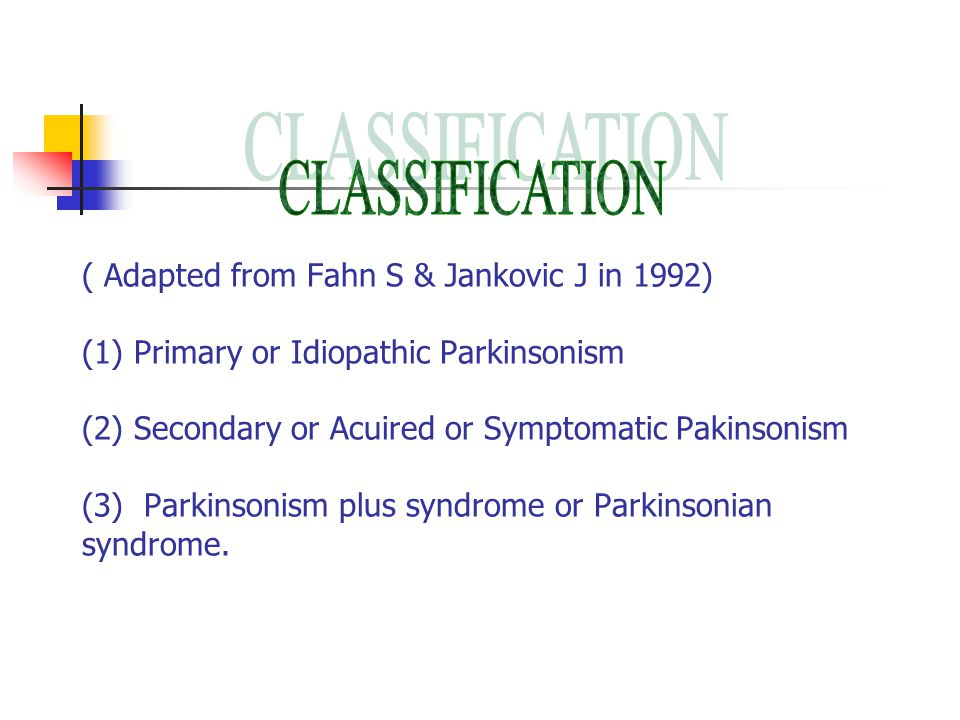 ( Adapted from Fahn S & Jankovic J in 1992) (1) Primary or Idiopathic Parkinsonism (2) Secondary or Acuired or Symptomatic Pakinsonism (3) Parkinsonism plus syndrome or Parkinsonian syndrome.