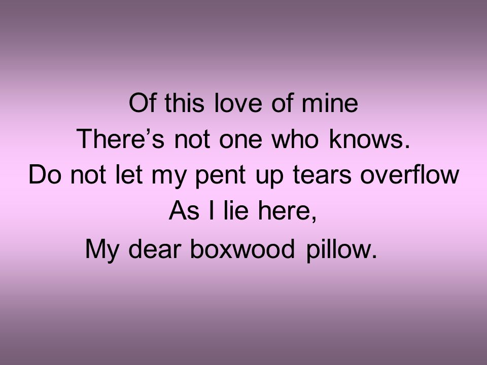 Of this love of mine There's not one who knows. Do not let my pent up tears overflow As I lie here, My dear boxwood pillow.