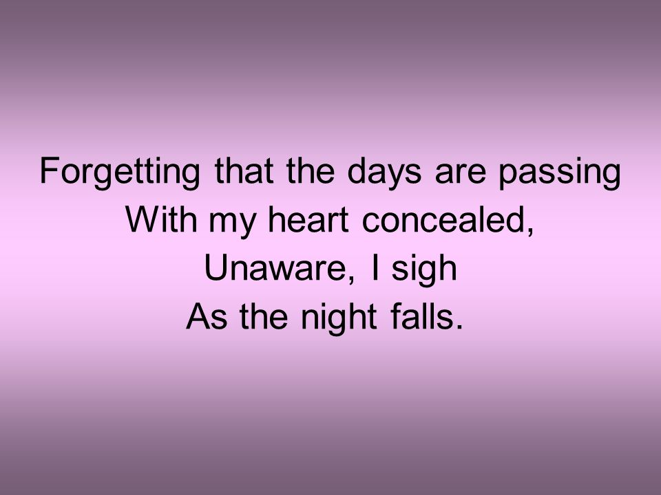 Forgetting that the days are passing With my heart concealed, Unaware, I sigh As the night falls.
