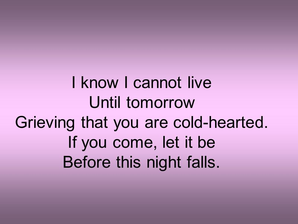 I know I cannot live Until tomorrow Grieving that you are cold-hearted. If you come, let it be Before this night falls.
