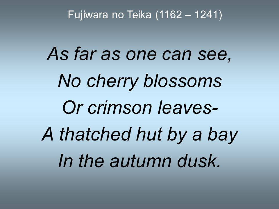 As far as one can see, No cherry blossoms Or crimson leaves- A thatched hut by a bay In the autumn dusk. Fujiwara no Teika (1162 – 1241)