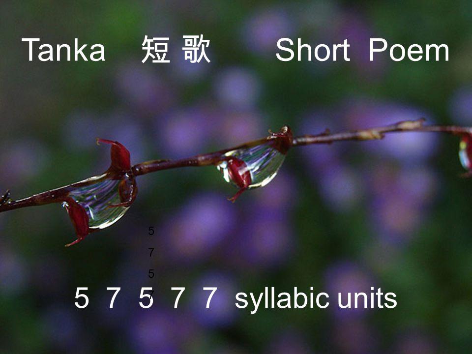Tanka 短 歌 Short Poem 5 7 5 7 7 syllabic units 57575757