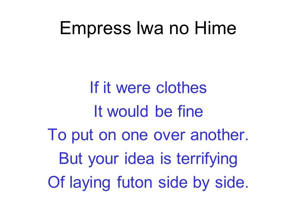 Empress Iwa no Hime If it were clothes It would be fine To put on one over another. But your idea is terrifying Of laying futon side by side.