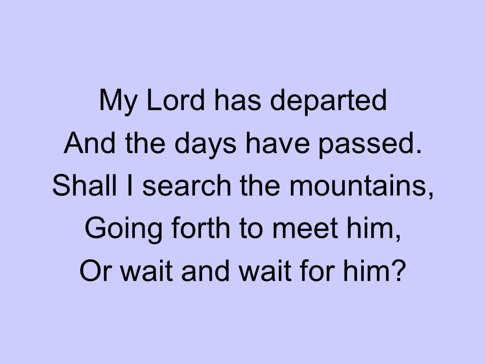 My Lord has departed And the days have passed. Shall I search the mountains, Going forth to meet him, Or wait and wait for him?