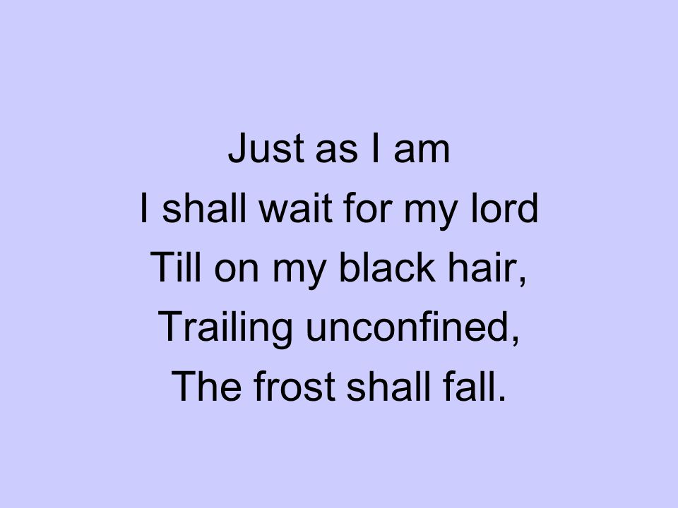 Just as I am I shall wait for my lord Till on my black hair, Trailing unconfined, The frost shall fall.