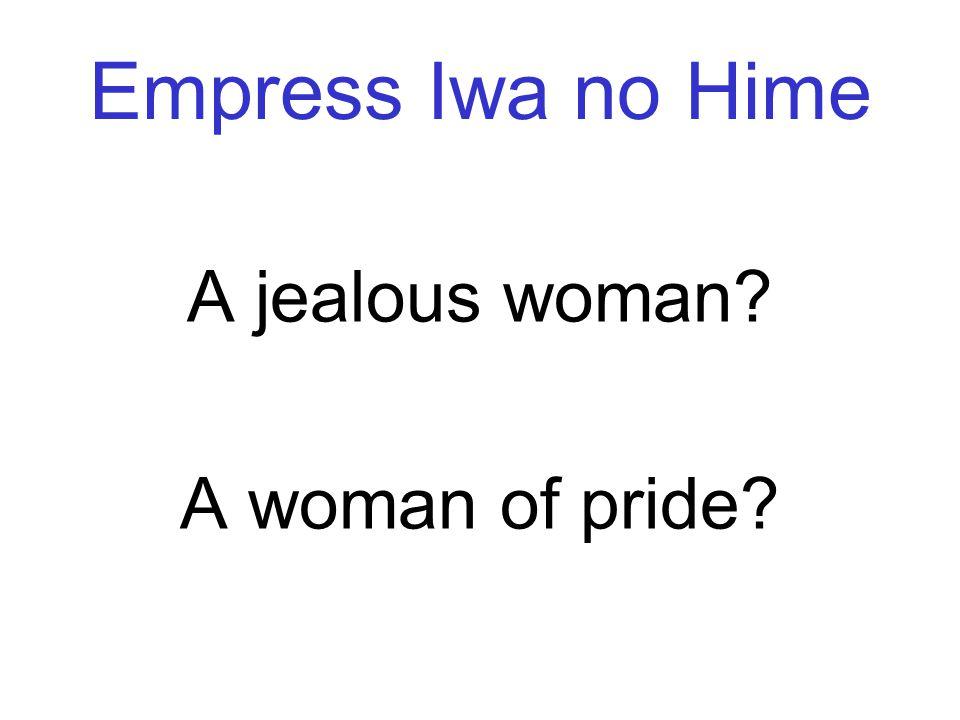 Empress Iwa no Hime A jealous woman? A woman of pride?