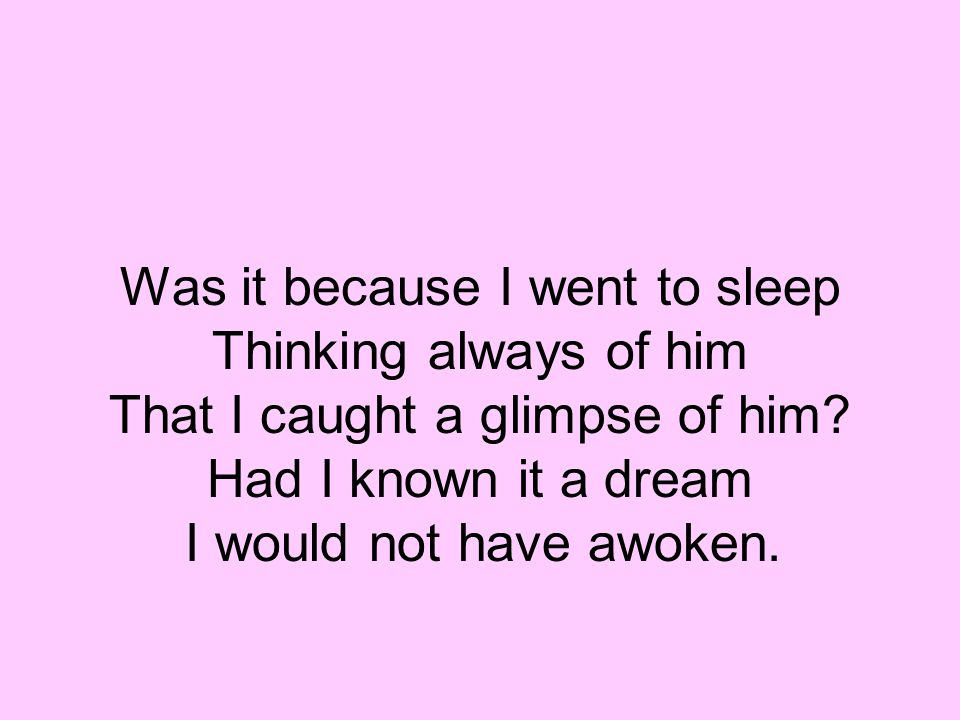 Was it because I went to sleep Thinking always of him That I caught a glimpse of him? Had I known it a dream I would not have awoken.