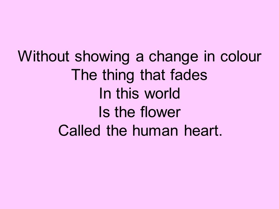 Without showing a change in colour The thing that fades In this world Is the flower Called the human heart.