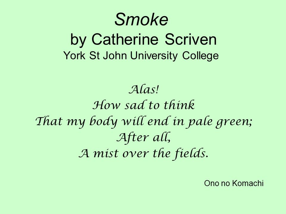 Smoke by Catherine Scriven York St John University College Alas! How sad to think That my body will end in pale green; After all, A mist over the fiel