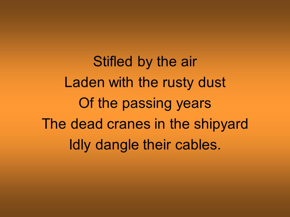 Stifled by the air Laden with the rusty dust Of the passing years The dead cranes in the shipyard Idly dangle their cables.