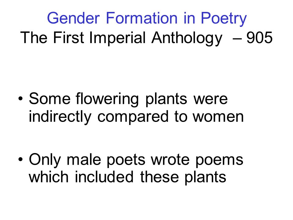 Gender Formation in Poetry The First Imperial Anthology – 905 Some flowering plants were indirectly compared to women Only male poets wrote poems whic